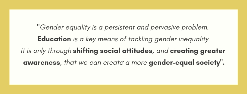 Gender equality is a persistent and pervasive problem. Education is a key means of tackling gender inequality as it is only through shifting social attitudes, and creating greater awaren
